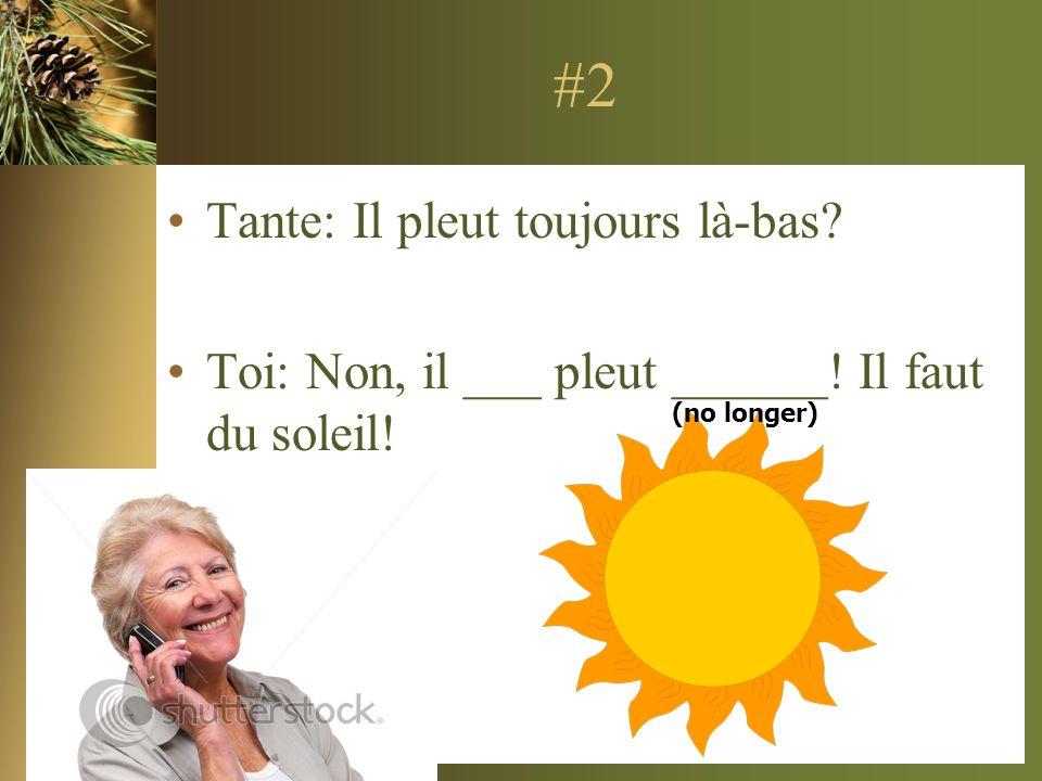 #2 Tante: Il pleut toujours là-bas? Toi: Non, il ___ pleut ______! Il faut du soleil! (no longer)