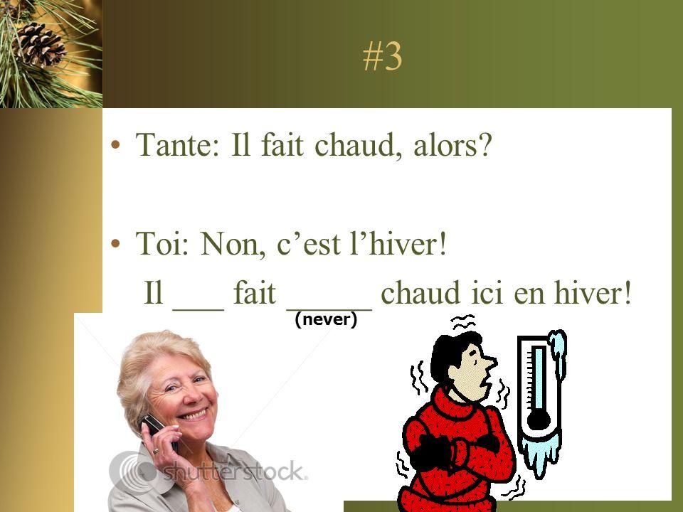 #3 Tante: Il fait chaud, alors? Toi: Non, cest lhiver! Il ___ fait _____ chaud ici en hiver! (never)