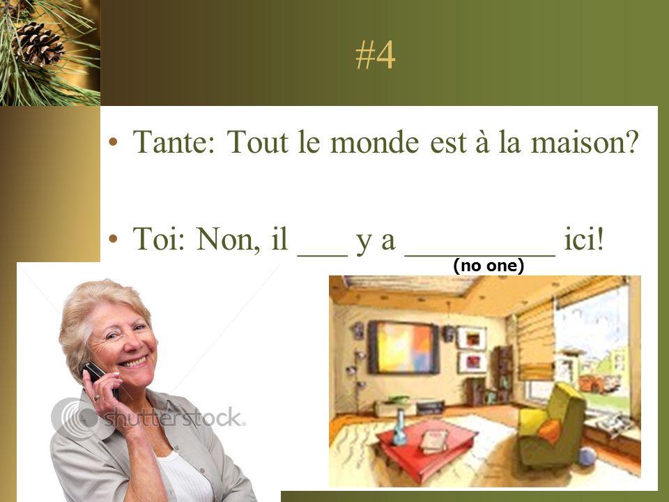 #4 Tante: Tout le monde est à la maison? Toi: Non, il ___ y a _________ ici! (no one)
