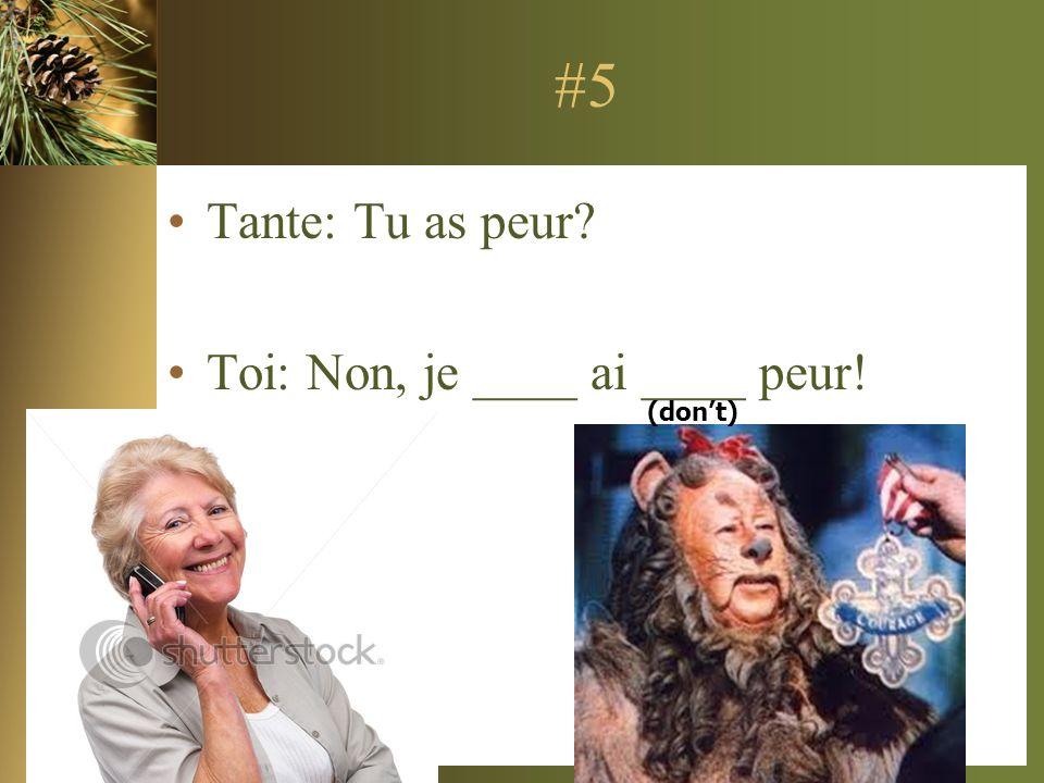 #5 Tante: Tu as peur? Toi: Non, je ____ ai ____ peur! (dont)
