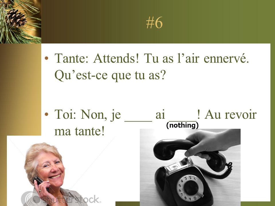#6 Tante: Attends! Tu as lair ennervé. Quest-ce que tu as? Toi: Non, je ____ ai ____! Au revoir ma tante! (nothing)