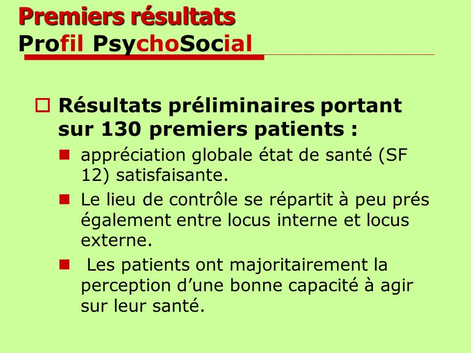 Premiers résultats Premiers résultats Profil PsychoSocial Résultats préliminaires portant sur 130 premiers patients : appréciation globale état de san