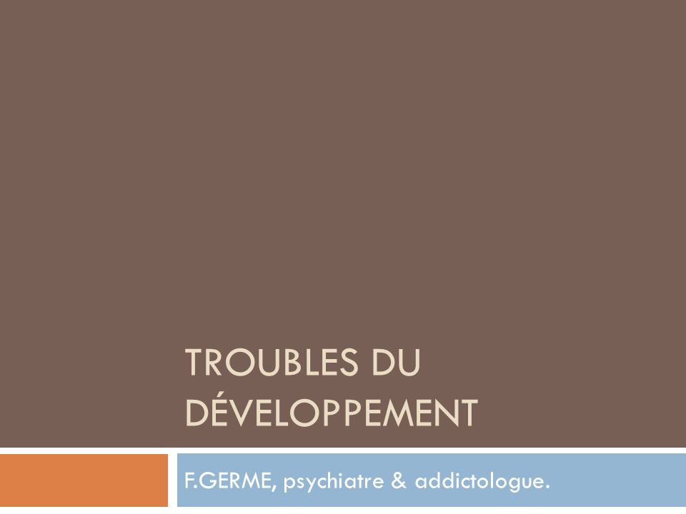 TROUBLES DU DÉVELOPPEMENT F.GERME, psychiatre & addictologue.