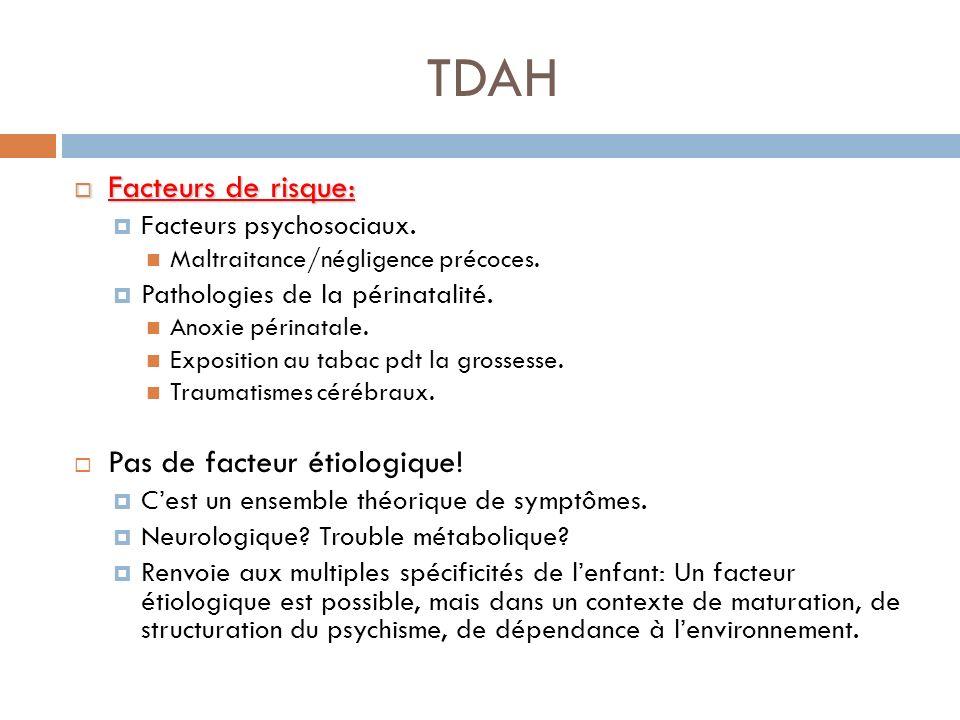 TDAH Facteurs de risque: Facteurs de risque: Facteurs psychosociaux. Maltraitance/négligence précoces. Pathologies de la périnatalité. Anoxie périnata