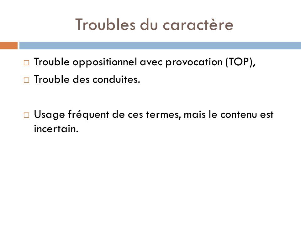 Troubles du caractère Trouble oppositionnel avec provocation (TOP), Trouble des conduites. Usage fréquent de ces termes, mais le contenu est incertain