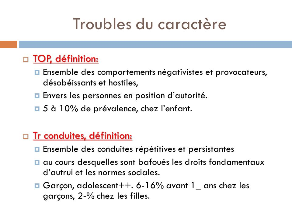 Troubles du caractère TOP, définition: TOP, définition: Ensemble des comportements négativistes et provocateurs, désobéissants et hostiles, Envers les