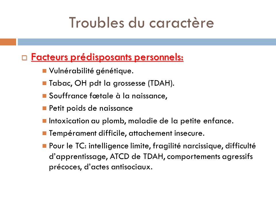 Troubles du caractère Facteurs prédisposants personnels: Facteurs prédisposants personnels: Vulnérabilité génétique. Tabac, OH pdt la grossesse (TDAH)