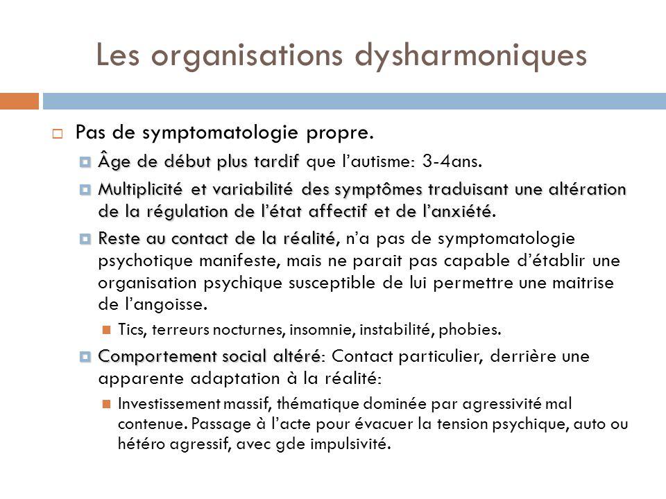 Les organisations dysharmoniques Pas de symptomatologie propre. Âge de début plus tardif Âge de début plus tardif que lautisme: 3-4ans. Multiplicité e