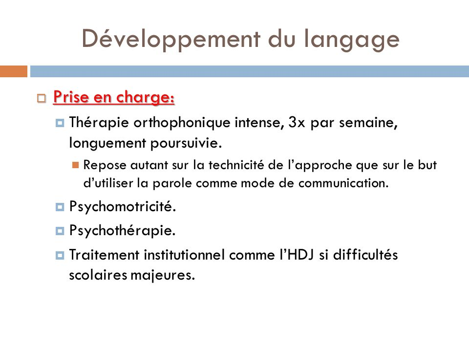 Développement du langage Prise en charge: Prise en charge: Thérapie orthophonique intense, 3x par semaine, longuement poursuivie. Repose autant sur la