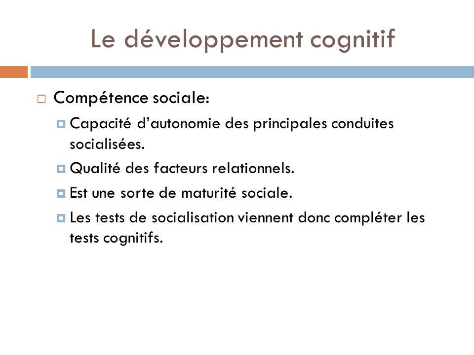 Le développement cognitif Compétence sociale: Capacité dautonomie des principales conduites socialisées. Qualité des facteurs relationnels. Est une so