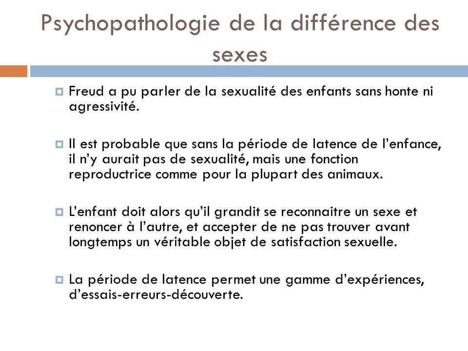 Psychopathologie de la différence des sexes Freud a pu parler de la sexualité des enfants sans honte ni agressivité. Il est probable que sans la pério