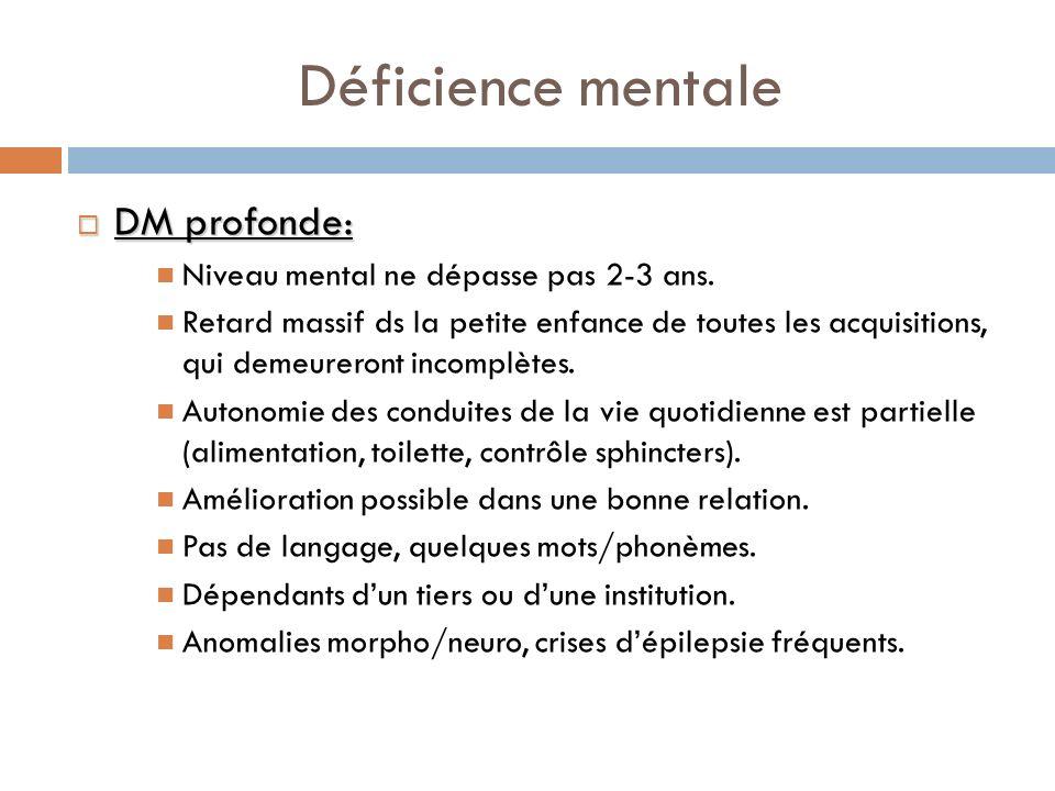 Déficience mentale DM profonde: DM profonde: Niveau mental ne dépasse pas 2-3 ans. Retard massif ds la petite enfance de toutes les acquisitions, qui