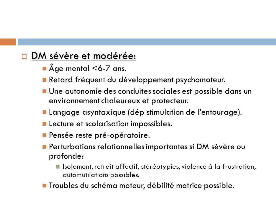 DM sévère et modérée: DM sévère et modérée: Âge mental <6-7 ans. Retard fréquent du développement psychomoteur. Une autonomie des conduites sociales e