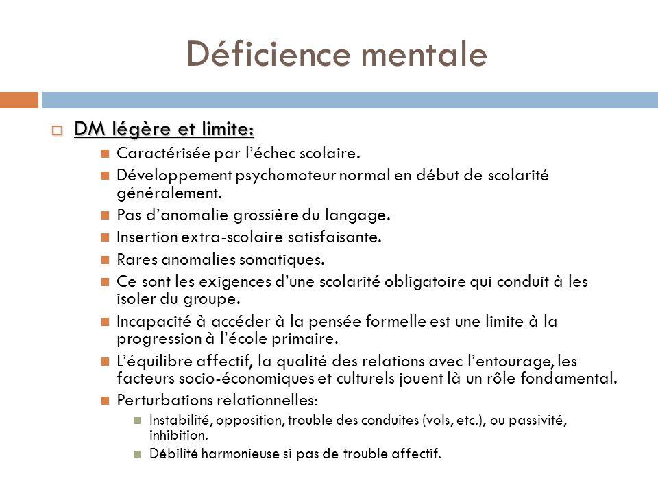 Déficience mentale DM légère et limite: DM légère et limite: Caractérisée par léchec scolaire. Développement psychomoteur normal en début de scolarité