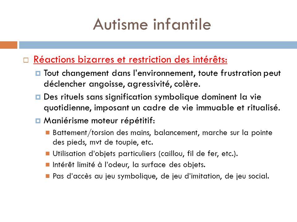Autisme infantile Réactions bizarres et restriction des intérêts: Tout changement dans lenvironnement, toute frustration peut déclencher angoisse, agr