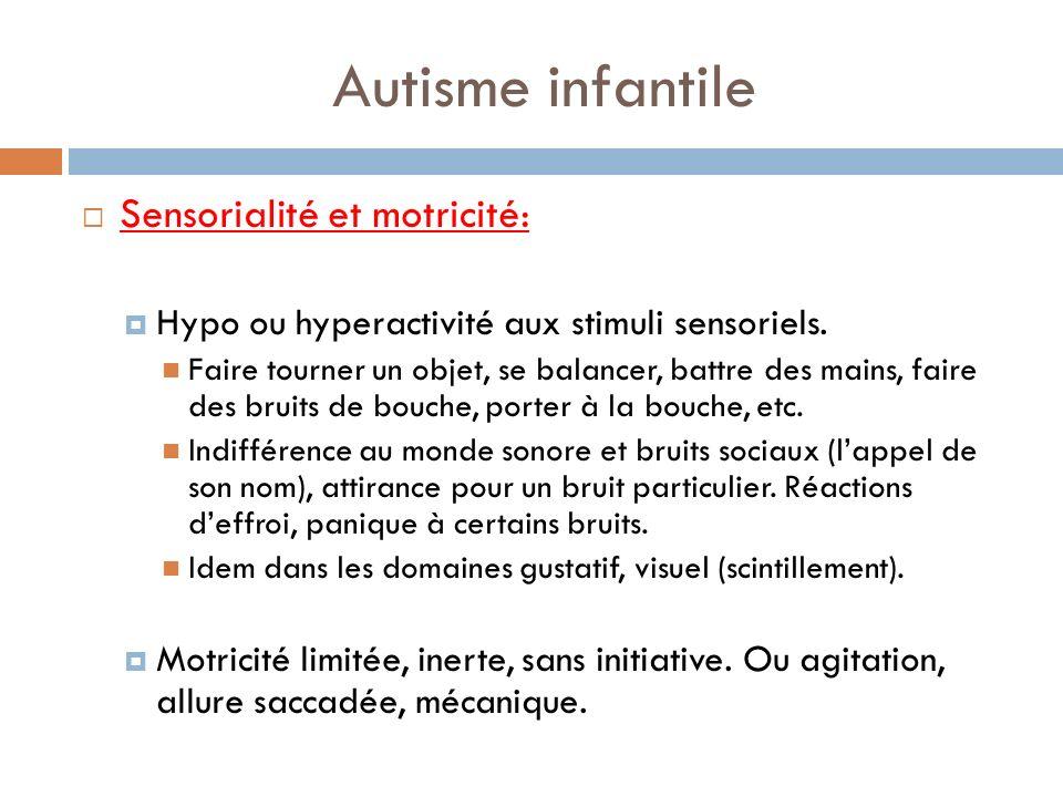 Autisme infantile Sensorialité et motricité: Hypo ou hyperactivité aux stimuli sensoriels. Faire tourner un objet, se balancer, battre des mains, fair