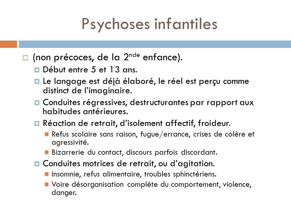 Psychoses infantiles (non précoces, de la 2 nde enfance). Début entre 5 et 13 ans. Le langage est déjà élaboré, le réel est perçu comme distinct de li