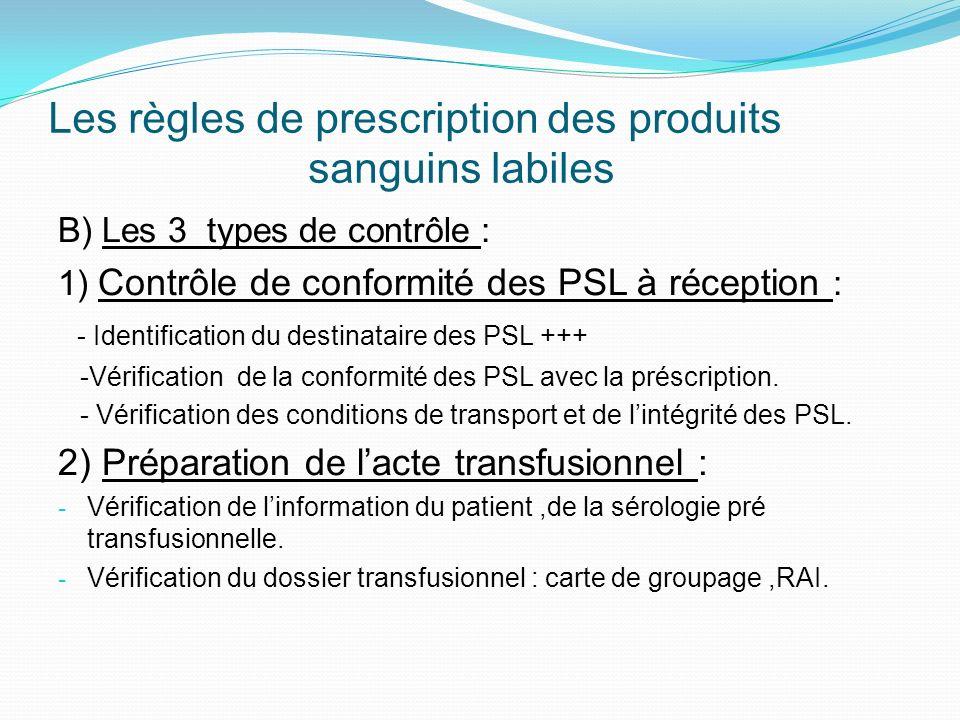 Les règles de prescription des produits sanguins labiles B) Les 3 types de contrôle : 1) Contrôle de conformité des PSL à réception : - Identification du destinataire des PSL +++ -Vérification de la conformité des PSL avec la préscription.