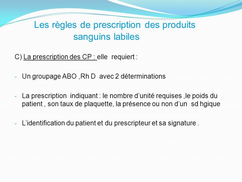 C) La prescription des CP : elle requiert : - Un groupage ABO,Rh D avec 2 déterminations - La prescription indiquant : le nombre dunité requises,le poids du patient, son taux de plaquette, la présence ou non dun sd hgique - Lidentification du patient et du prescripteur et sa signature.