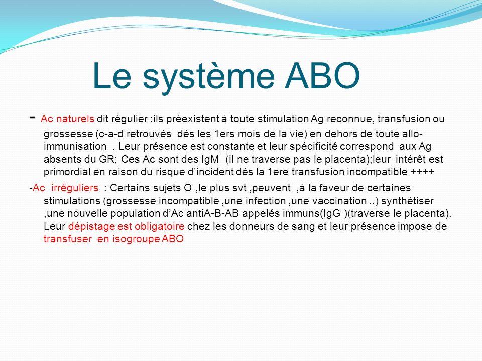 Le système ABO - Ac naturels dit régulier :ils préexistent à toute stimulation Ag reconnue, transfusion ou grossesse (c-a-d retrouvés dés les 1ers mois de la vie) en dehors de toute allo- immunisation.