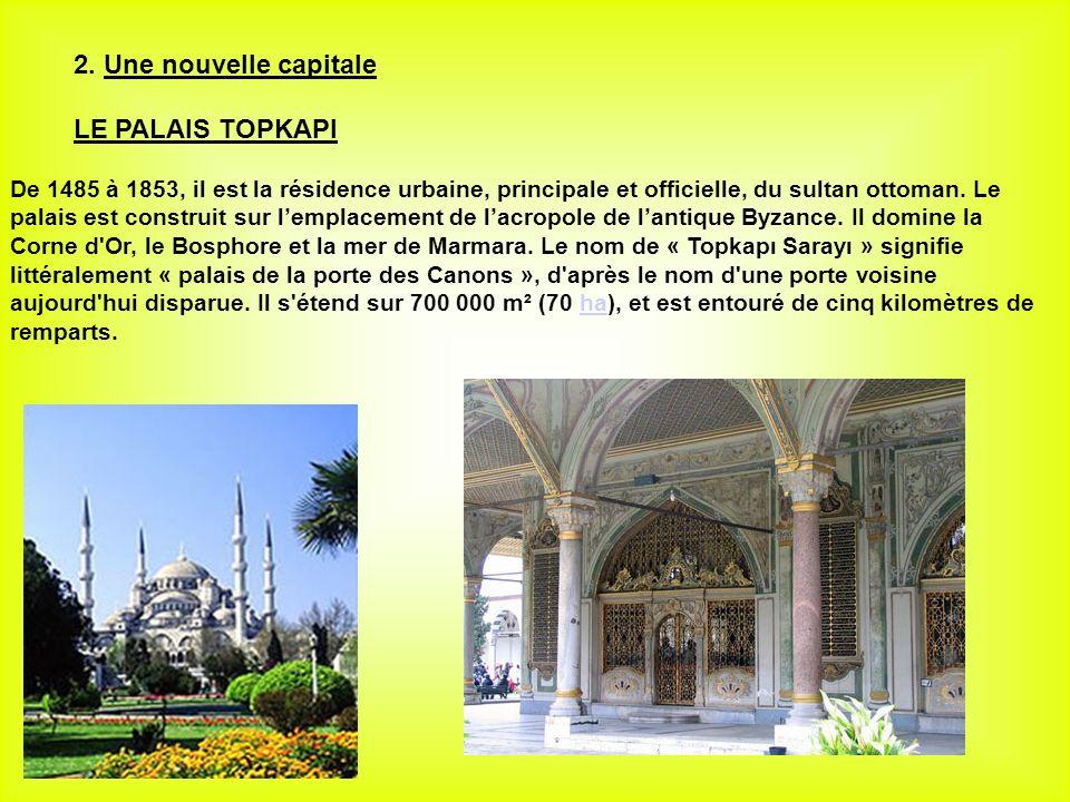 2. Une nouvelle capitale LE PALAIS TOPKAPI De 1485 à 1853, il est la résidence urbaine, principale et officielle, du sultan ottoman. Le palais est con