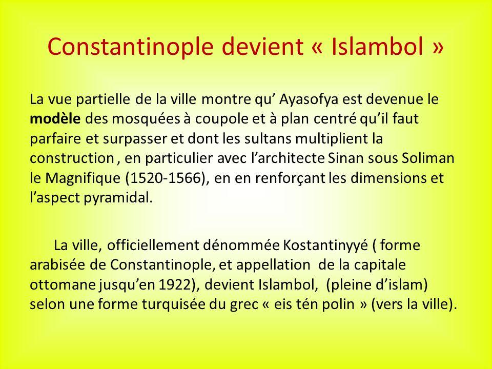 Constantinople devient « Islambol » La vue partielle de la ville montre qu Ayasofya est devenue le modèle des mosquées à coupole et à plan centré quil faut parfaire et surpasser et dont les sultans multiplient la construction, en particulier avec larchitecte Sinan sous Soliman le Magnifique (1520-1566), en en renforçant les dimensions et laspect pyramidal.