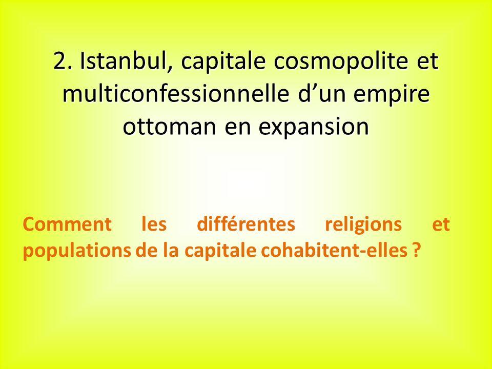2. Istanbul, capitale cosmopolite et multiconfessionnelle dun empire ottoman en expansion Comment les différentes religions et populations de la capit