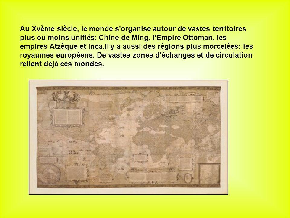 Au Xvème siècle, le monde s organise autour de vastes territoires plus ou moins unifiés: Chine de Ming, l Empire Ottoman, les empires Atzèque et inca.Il y a aussi des régions plus morcelées: les royaumes européens.