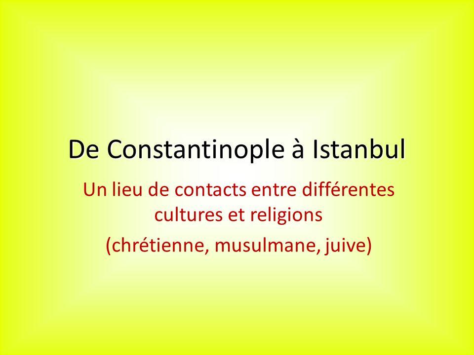 De Constantinople à Istanbul Un lieu de contacts entre différentes cultures et religions (chrétienne, musulmane, juive)