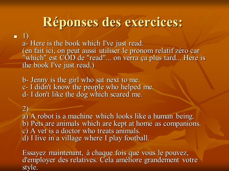 Exercice: 1) Complétez ces phrases avec le pronom relatif qui convient: a- Here is the book................... I've just read. b- Jenny is the girl...