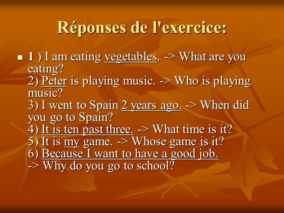 Exercice: Poser la question sur l'élément souligné, c'est-à-dire que vous devez trouver la question qu'il faut poser pour obtenir la réponse indiquée.