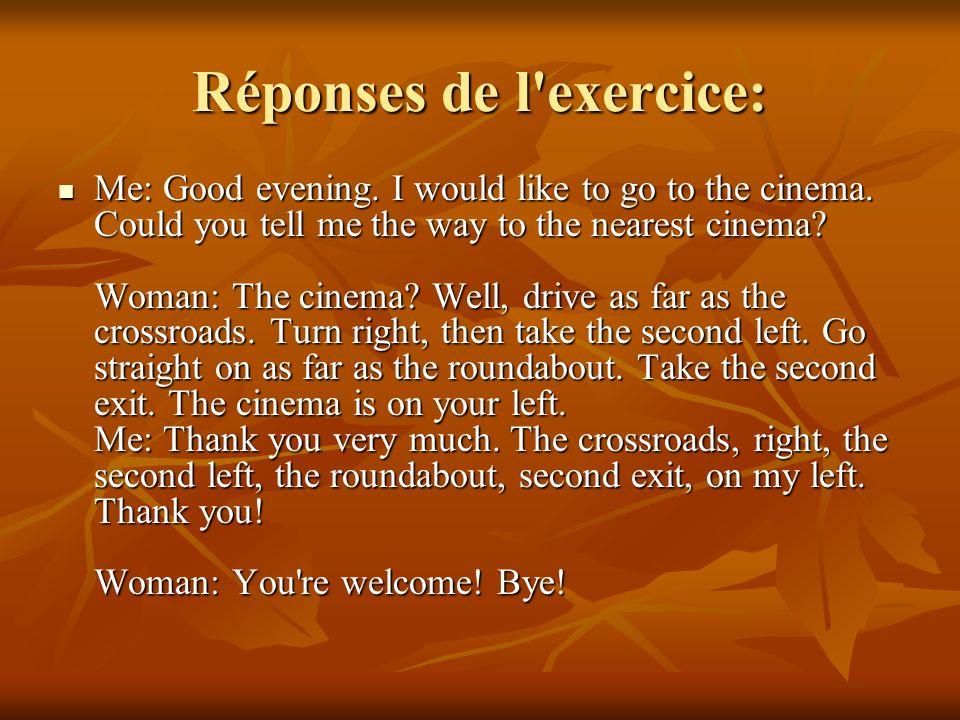 Exercice: Imaginez le dialogue. Vous voulez aller au cinéma en voiture. Une personne vous donne les indications suivantes: aller jusqu'au croisement,