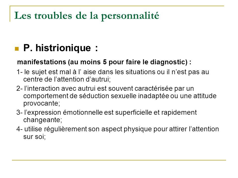 Les troubles de la personnalité P. histrionique : manifestations (au moins 5 pour faire le diagnostic) : 1- le sujet est mal à l aise dans les situati
