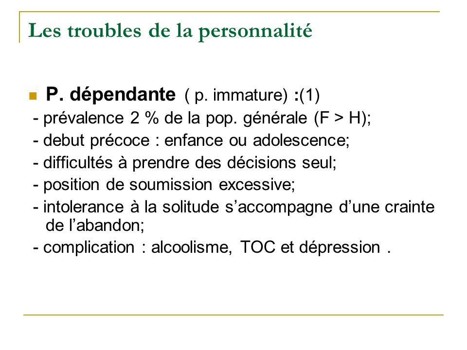 Les troubles de la personnalité P. dépendante ( p. immature) :(1) - prévalence 2 % de la pop. générale (F > H); - debut précoce : enfance ou adolescen