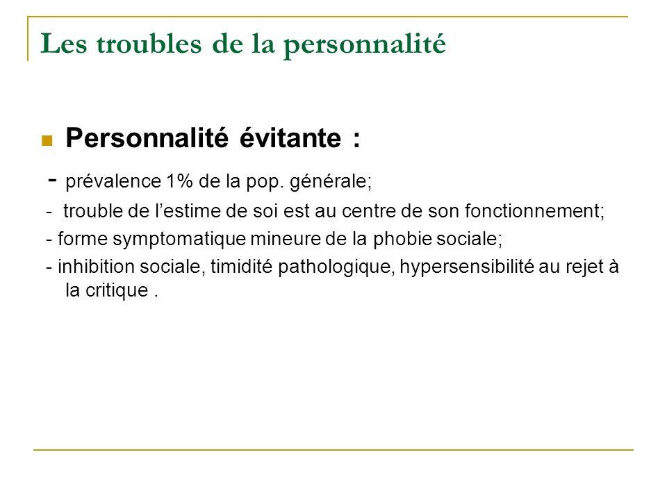 Les troubles de la personnalité Personnalité évitante : - prévalence 1% de la pop. générale; - trouble de lestime de soi est au centre de son fonction