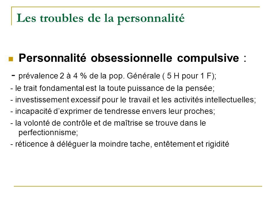 Les troubles de la personnalité Personnalité obsessionnelle compulsive : - prévalence 2 à 4 % de la pop. Générale ( 5 H pour 1 F); - le trait fondamen