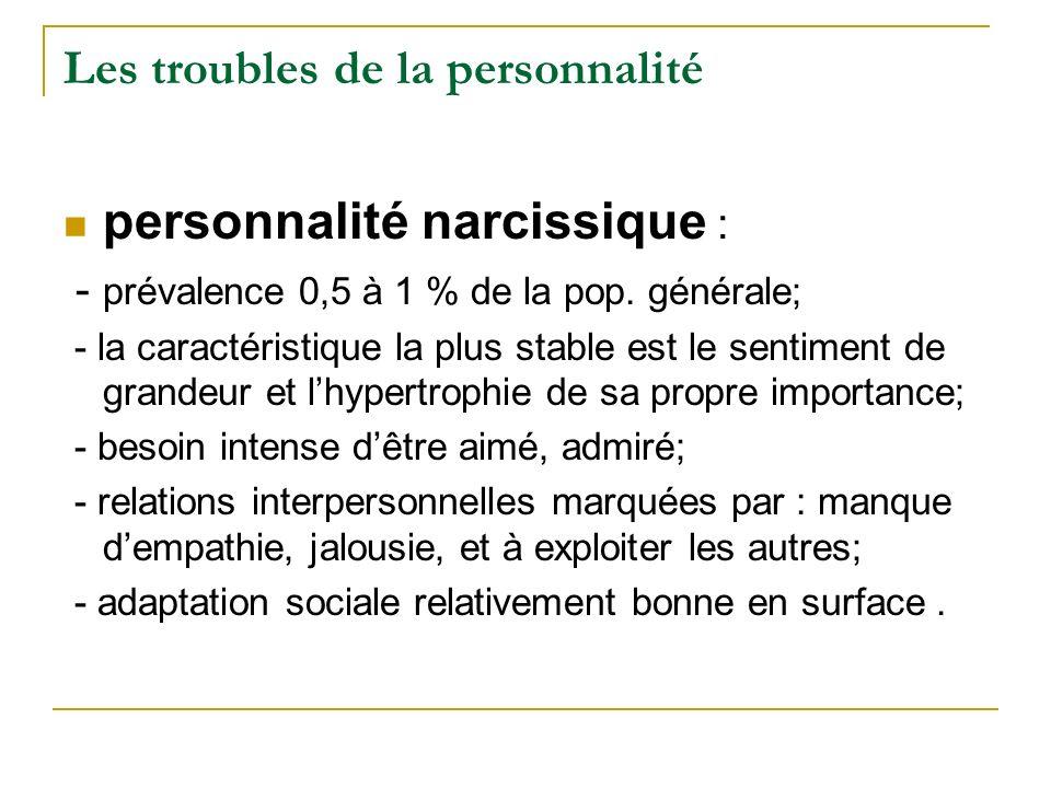 Les troubles de la personnalité personnalité narcissique : - prévalence 0,5 à 1 % de la pop. générale; - la caractéristique la plus stable est le sent