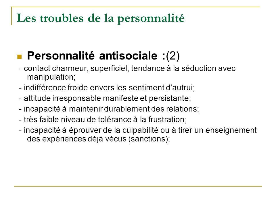 Les troubles de la personnalité Personnalité antisociale :(2) - contact charmeur, superficiel, tendance à la séduction avec manipulation; - indifféren