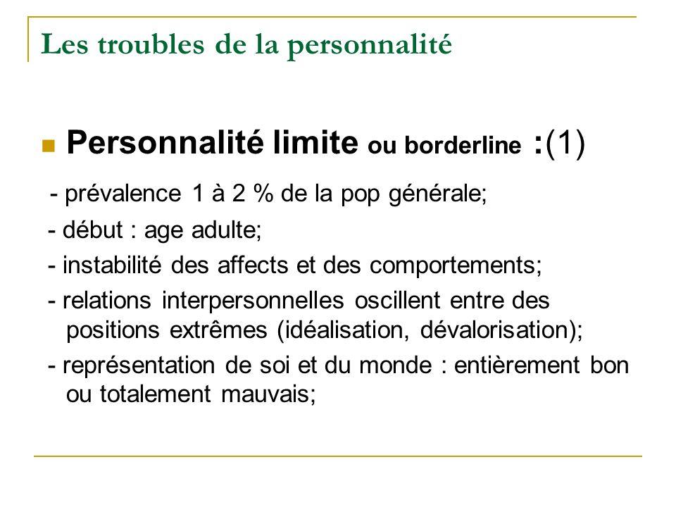 Les troubles de la personnalité Personnalité limite ou borderline :(1) - prévalence 1 à 2 % de la pop générale; - début : age adulte; - instabilité de