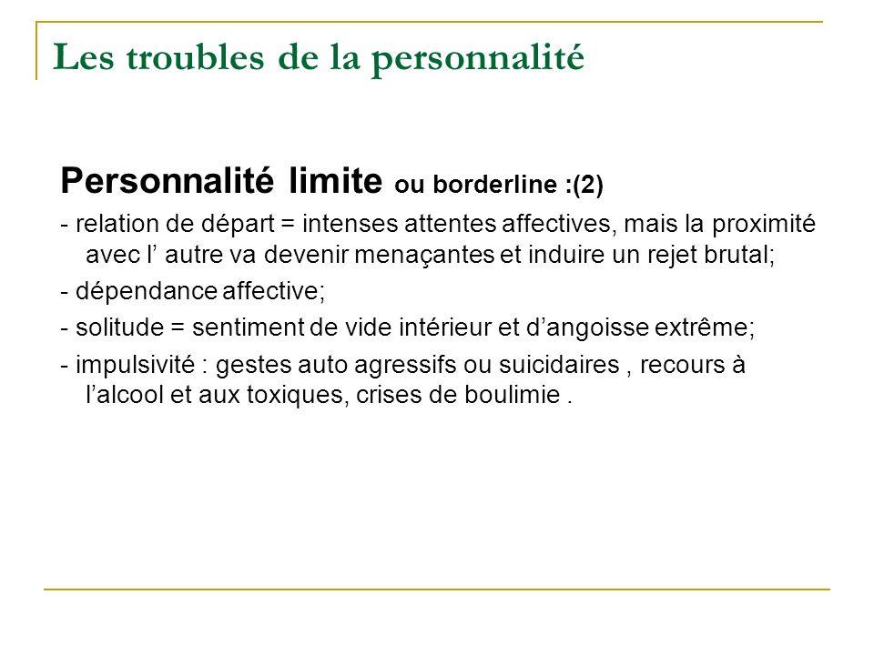 Les troubles de la personnalité Personnalité limite ou borderline :(2) - relation de départ = intenses attentes affectives, mais la proximité avec l a