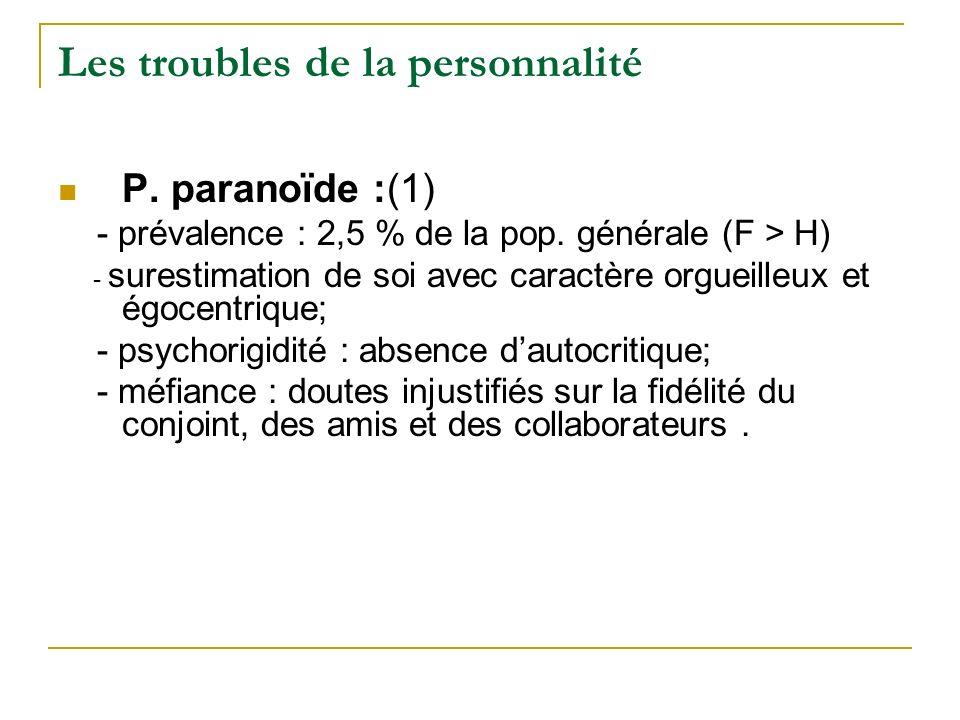 Les troubles de la personnalité P. paranoïde :(1) - prévalence : 2,5 % de la pop. générale (F > H) - surestimation de soi avec caractère orgueilleux e