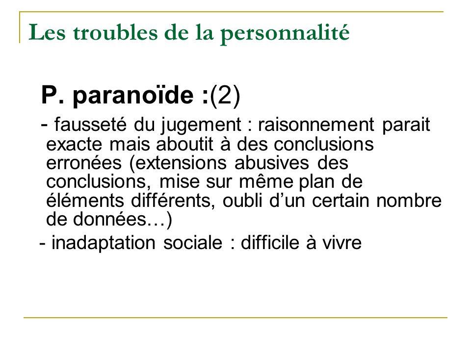 Les troubles de la personnalité P. paranoïde :(2) - fausseté du jugement : raisonnement parait exacte mais aboutit à des conclusions erronées (extensi