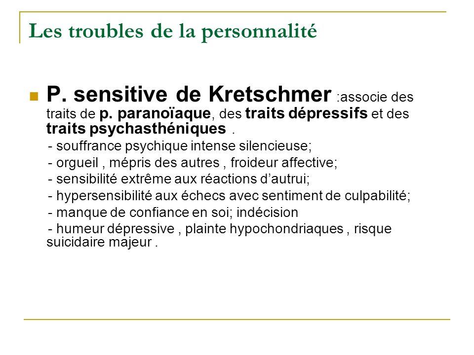 Les troubles de la personnalité P. sensitive de Kretschmer :associe des traits de p. paranoïaque, des traits dépressifs et des traits psychasthéniques