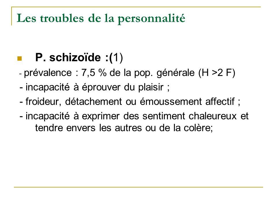 Les troubles de la personnalité P. schizoïde :(1) - prévalence : 7,5 % de la pop. générale (H >2 F) - incapacité à éprouver du plaisir ; - froideur, d