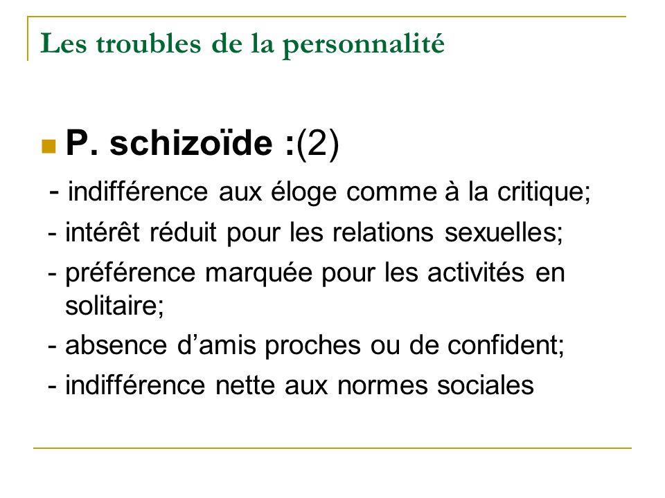 Les troubles de la personnalité P. schizoïde :(2) - indifférence aux éloge comme à la critique; - intérêt réduit pour les relations sexuelles; - préfé