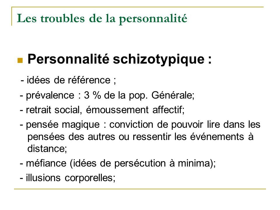 Les troubles de la personnalité Personnalité schizotypique : - idées de référence ; - prévalence : 3 % de la pop. Générale; - retrait social, émoussem