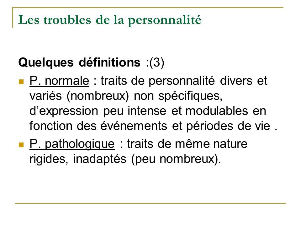 Les troubles de la personnalité Quelques définitions :(3) P. normale : traits de personnalité divers et variés (nombreux) non spécifiques, dexpression