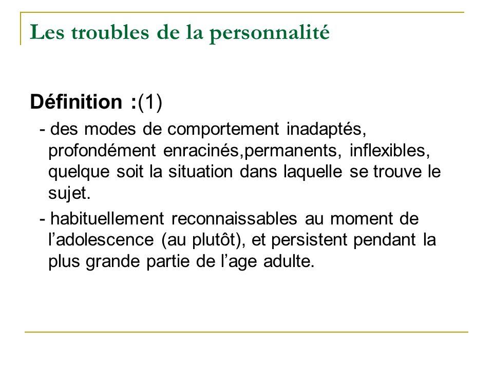 Les troubles de la personnalité Définition :(1) - des modes de comportement inadaptés, profondément enracinés,permanents, inflexibles, quelque soit la