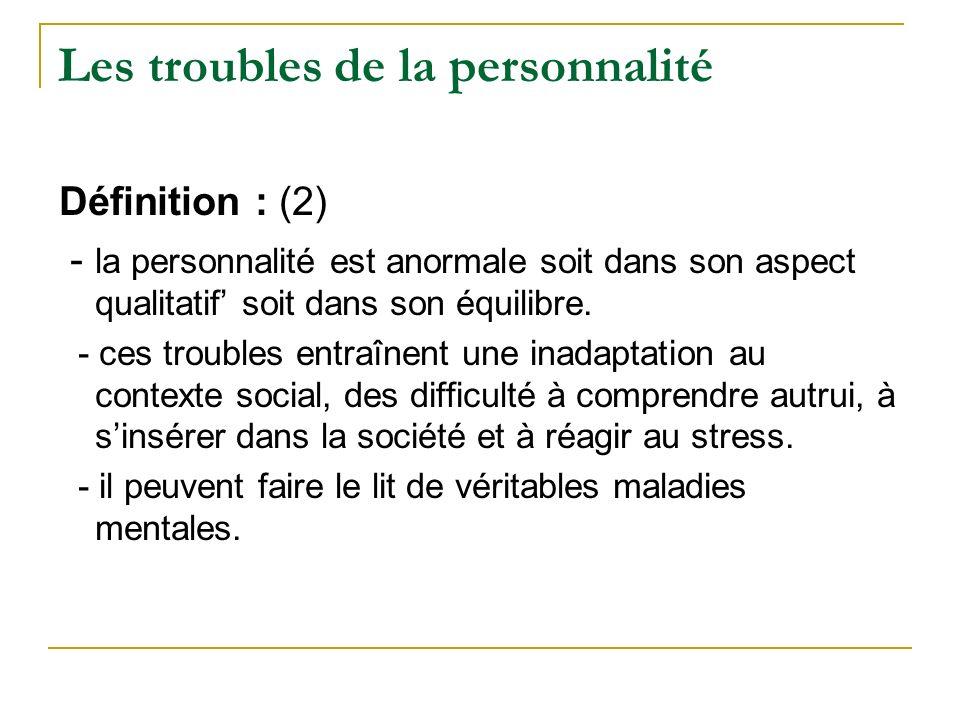 Les troubles de la personnalité Définition : (2) - la personnalité est anormale soit dans son aspect qualitatif soit dans son équilibre. - ces trouble
