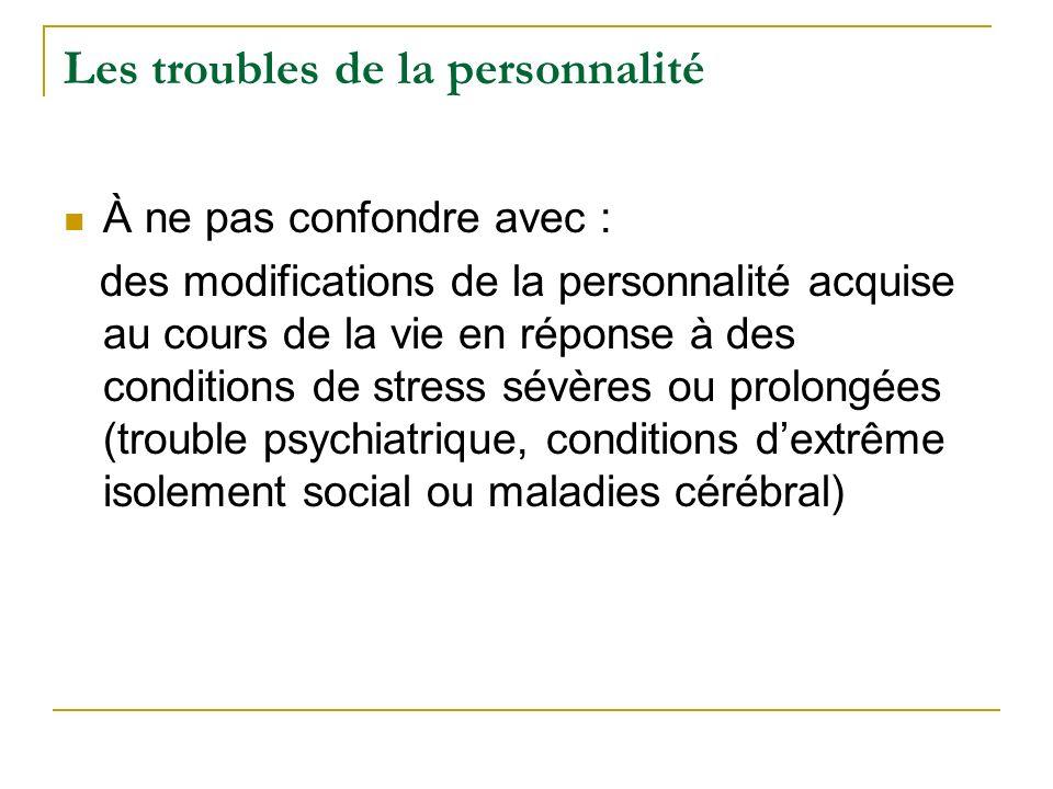Les troubles de la personnalité À ne pas confondre avec : des modifications de la personnalité acquise au cours de la vie en réponse à des conditions